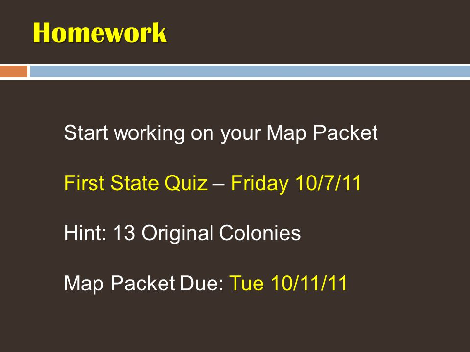 Homework Start working on your Map Packet First State Quiz – Friday 10/7/11 Hint: 13 Original Colonies Map Packet Due: Tue 10/11/11