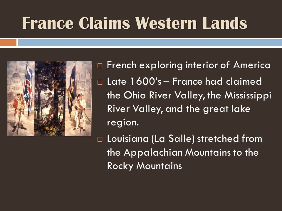 France Claims Western Lands  French exploring interior of America  Late 1600's – France had claimed the Ohio River Valley, the Mississippi River Valley, and the great lake region.