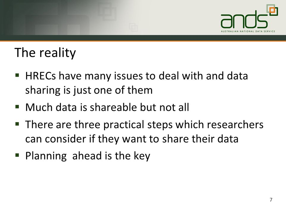 The reality 7  HRECs have many issues to deal with and data sharing is just one of them  Much data is shareable but not all  There are three practical steps which researchers can consider if they want to share their data  Planning ahead is the key