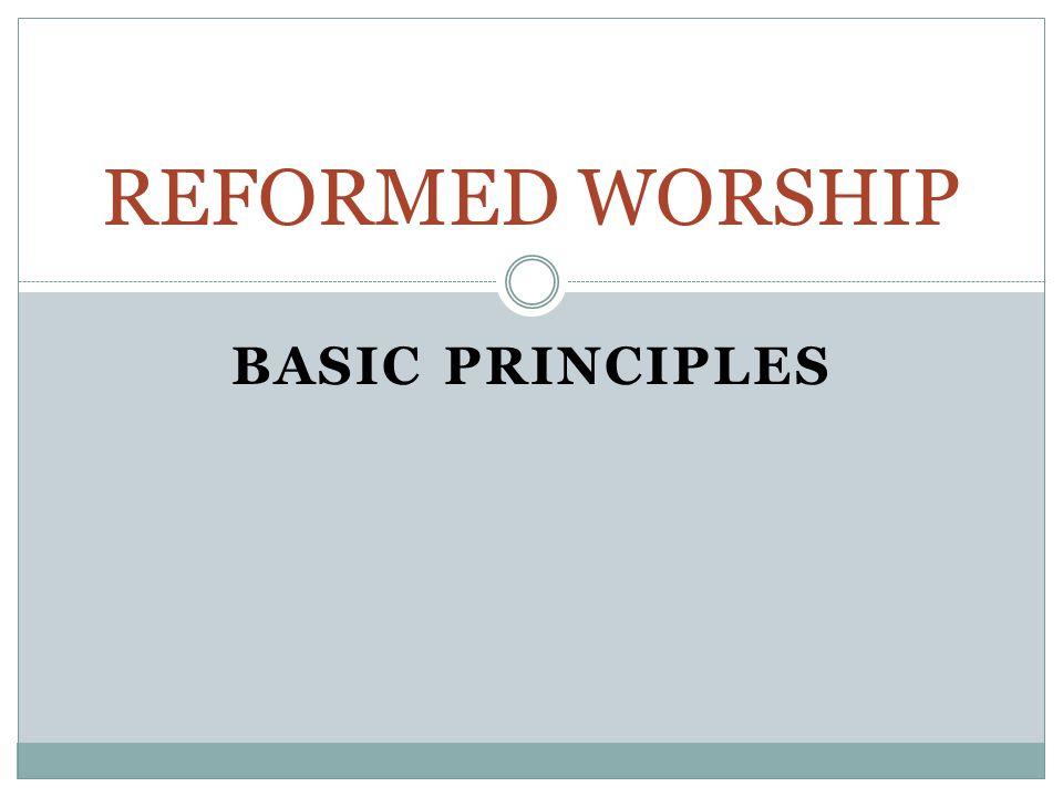 BASIC PRINCIPLES REFORMED WORSHIP
