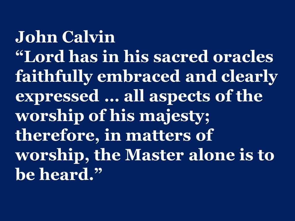 John Calvin Lord has in his sacred oracles faithfully embraced and clearly expressed … all aspects of the worship of his majesty; therefore, in matters of worship, the Master alone is to be heard.