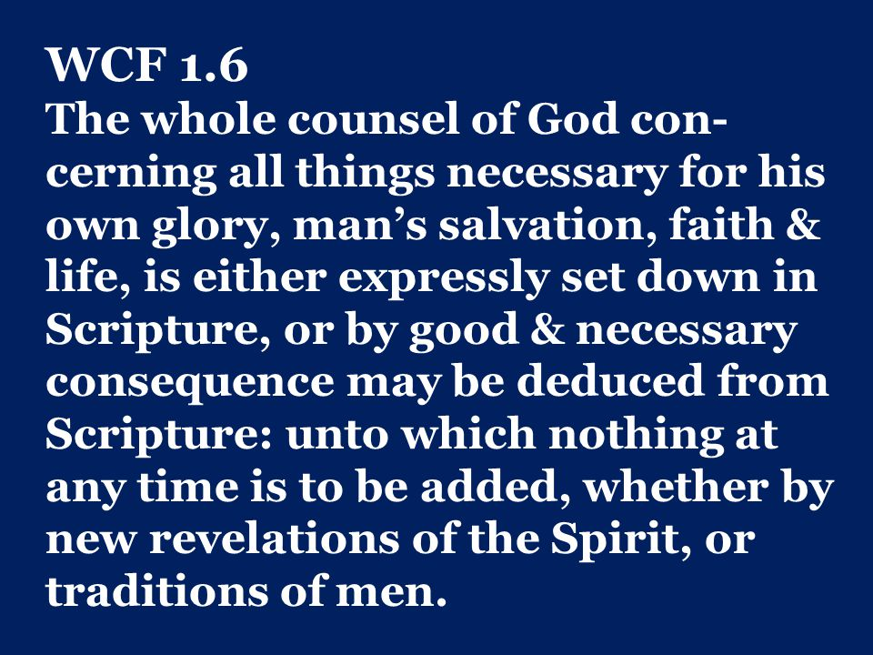 WCF 1.6 The whole counsel of God con- cerning all things necessary for his own glory, man's salvation, faith & life, is either expressly set down in Scripture, or by good & necessary consequence may be deduced from Scripture: unto which nothing at any time is to be added, whether by new revelations of the Spirit, or traditions of men.