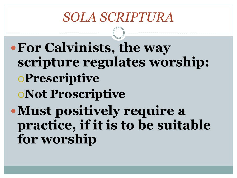 SOLA SCRIPTURA For Calvinists, the way scripture regulates worship:  Prescriptive  Not Proscriptive Must positively require a practice, if it is to be suitable for worship