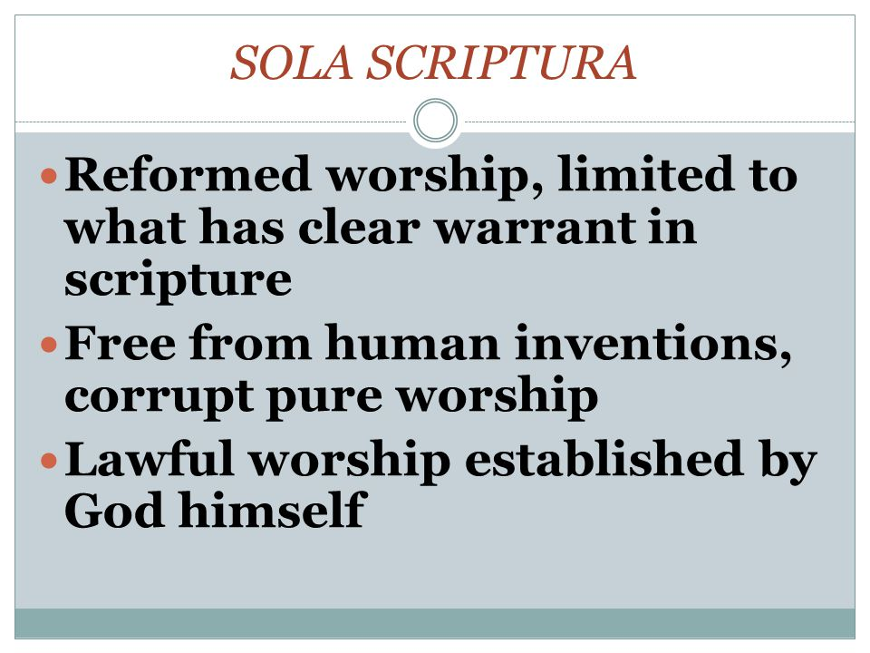 SOLA SCRIPTURA Reformed worship, limited to what has clear warrant in scripture Free from human inventions, corrupt pure worship Lawful worship established by God himself
