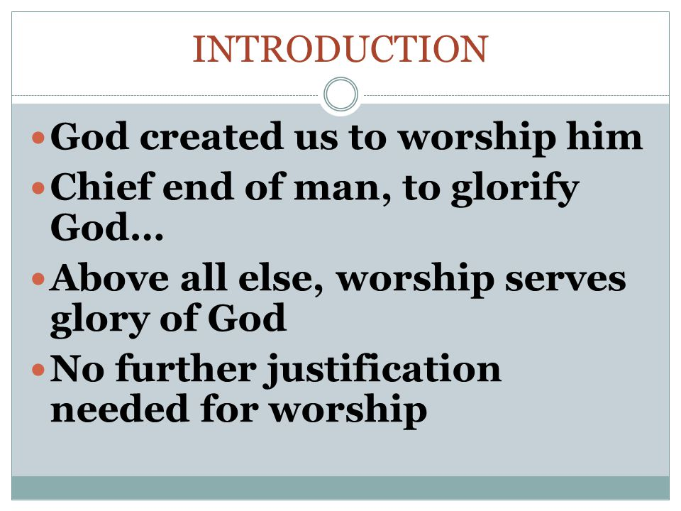 INTRODUCTION God created us to worship him Chief end of man, to glorify God… Above all else, worship serves glory of God No further justification needed for worship