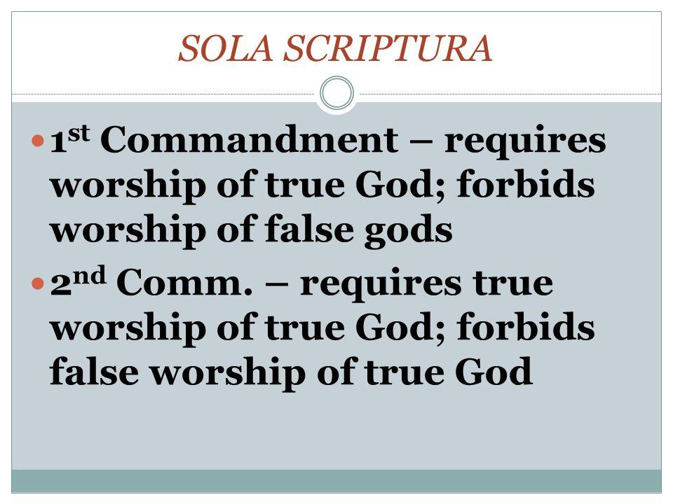 SOLA SCRIPTURA 1 st Commandment – requires worship of true God; forbids worship of false gods 2 nd Comm.