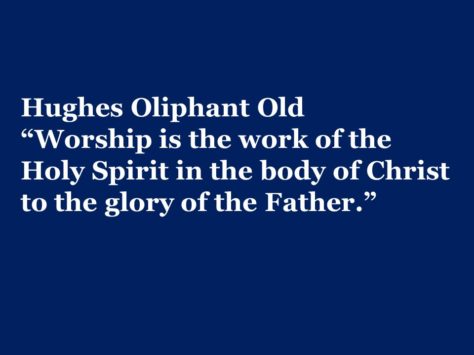 Hughes Oliphant Old Worship is the work of the Holy Spirit in the body of Christ to the glory of the Father.