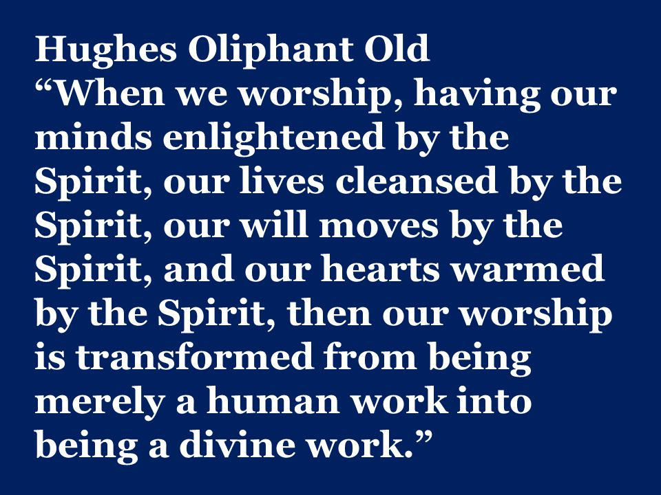 Hughes Oliphant Old When we worship, having our minds enlightened by the Spirit, our lives cleansed by the Spirit, our will moves by the Spirit, and our hearts warmed by the Spirit, then our worship is transformed from being merely a human work into being a divine work.