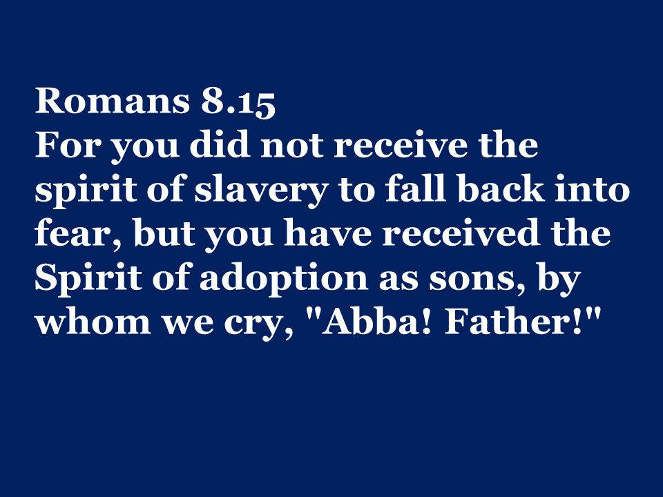 Romans 8.15 For you did not receive the spirit of slavery to fall back into fear, but you have received the Spirit of adoption as sons, by whom we cry, Abba.