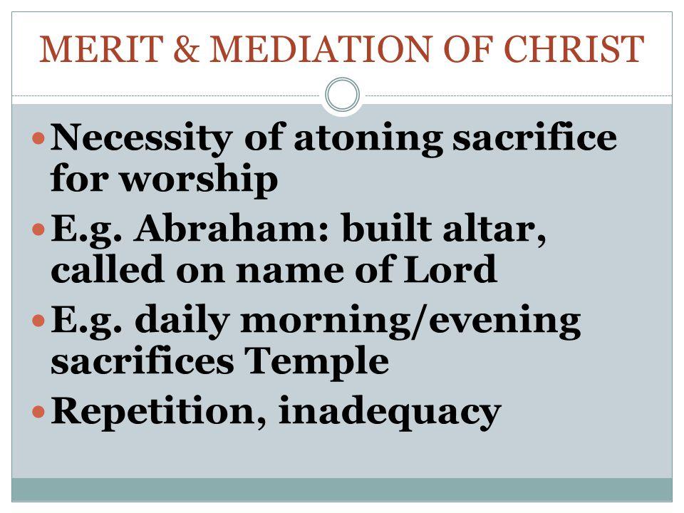 MERIT & MEDIATION OF CHRIST Necessity of atoning sacrifice for worship E.g.