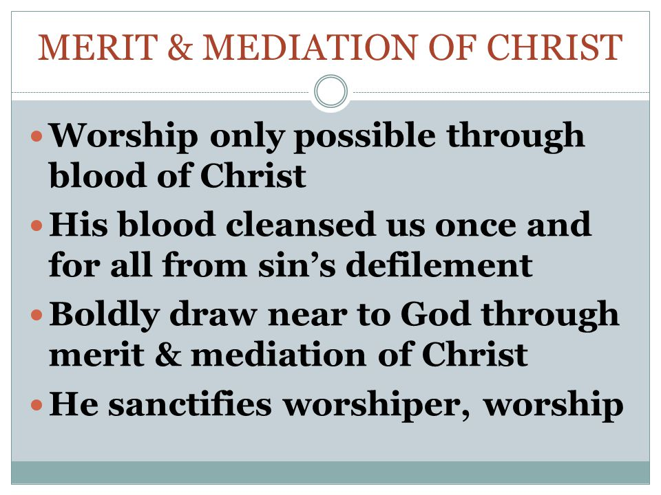 MERIT & MEDIATION OF CHRIST Worship only possible through blood of Christ His blood cleansed us once and for all from sin's defilement Boldly draw near to God through merit & mediation of Christ He sanctifies worshiper, worship