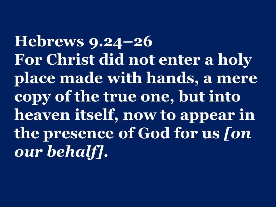 Hebrews 9.24–26 For Christ did not enter a holy place made with hands, a mere copy of the true one, but into heaven itself, now to appear in the presence of God for us [on our behalf].
