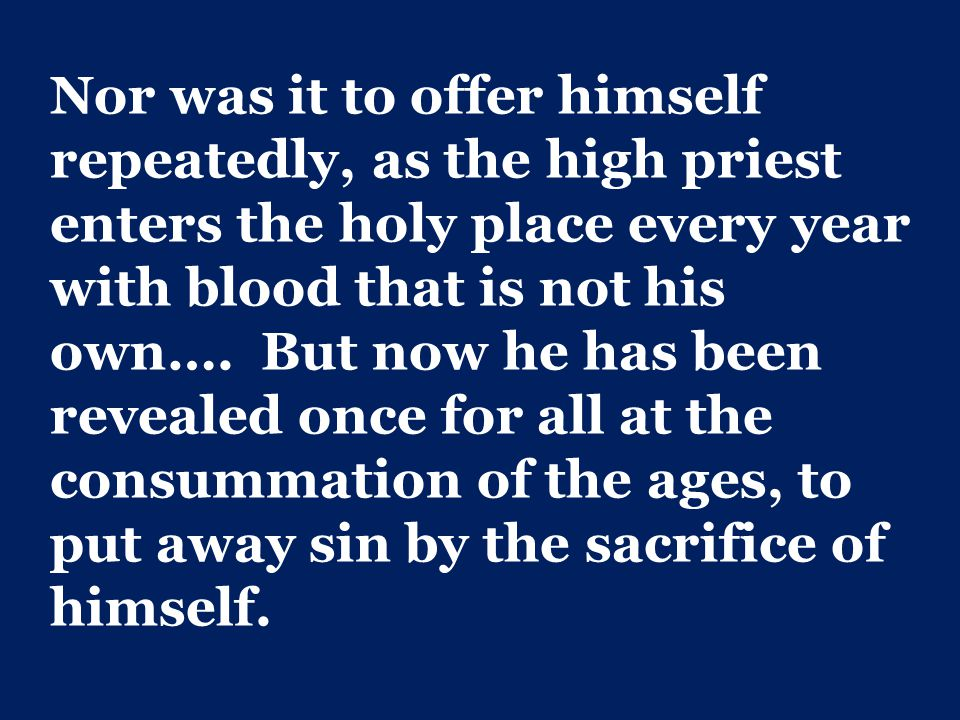 Nor was it to offer himself repeatedly, as the high priest enters the holy place every year with blood that is not his own….