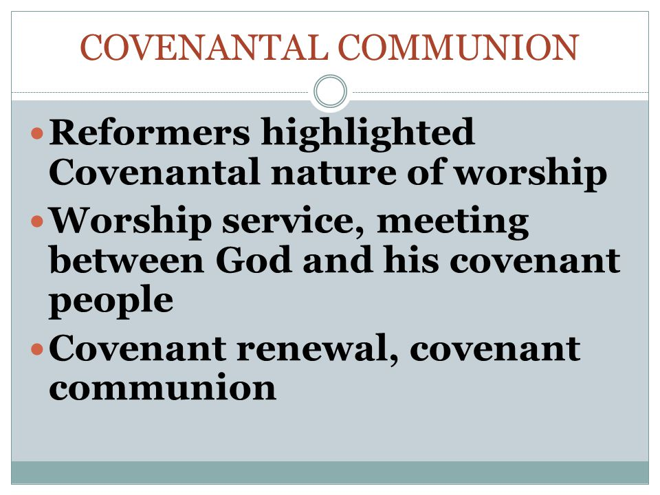 COVENANTAL COMMUNION Reformers highlighted Covenantal nature of worship Worship service, meeting between God and his covenant people Covenant renewal, covenant communion