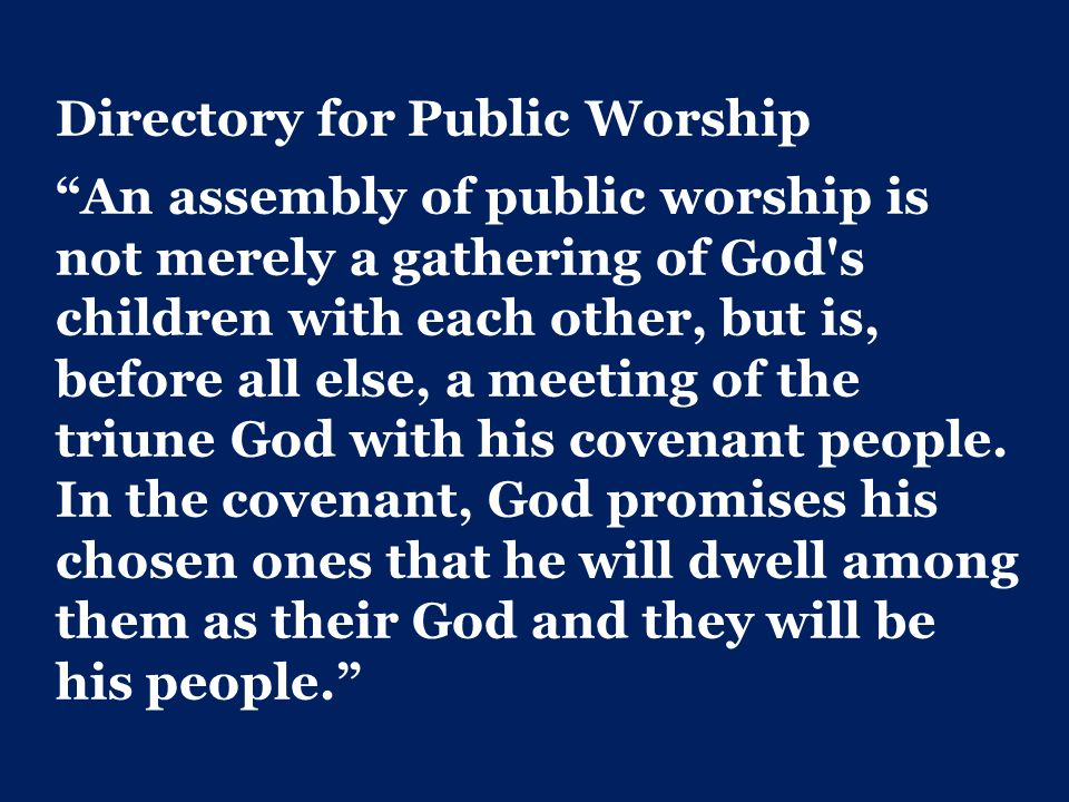 Directory for Public Worship An assembly of public worship is not merely a gathering of God s children with each other, but is, before all else, a meeting of the triune God with his covenant people.