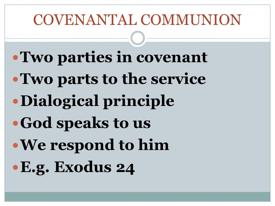 COVENANTAL COMMUNION Two parties in covenant Two parts to the service Dialogical principle God speaks to us We respond to him E.g.