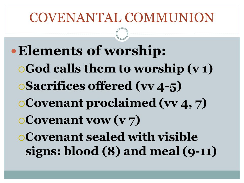 COVENANTAL COMMUNION Elements of worship:  God calls them to worship (v 1)  Sacrifices offered (vv 4-5)  Covenant proclaimed (vv 4, 7)  Covenant vow (v 7)  Covenant sealed with visible signs: blood (8) and meal (9-11)