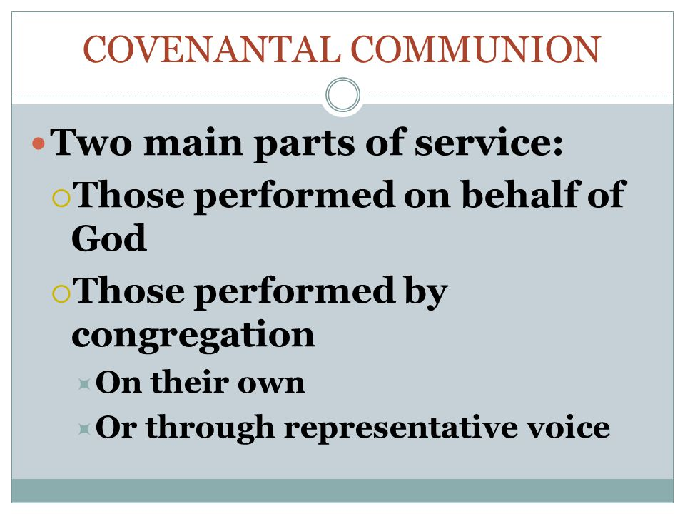 COVENANTAL COMMUNION Two main parts of service:  Those performed on behalf of God  Those performed by congregation  On their own  Or through representative voice
