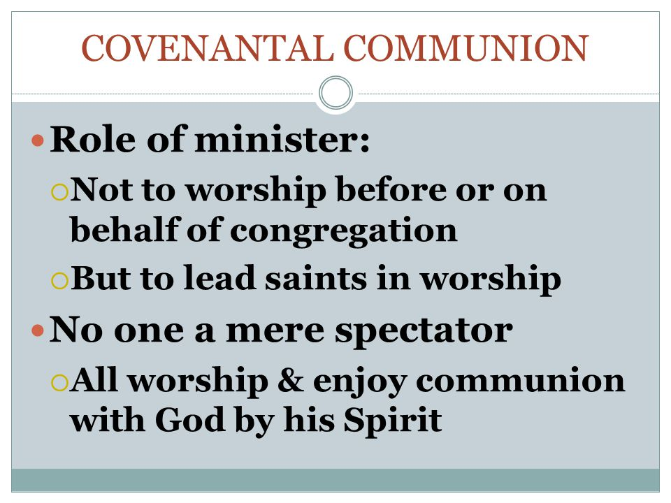 COVENANTAL COMMUNION Role of minister:  Not to worship before or on behalf of congregation  But to lead saints in worship No one a mere spectator  All worship & enjoy communion with God by his Spirit