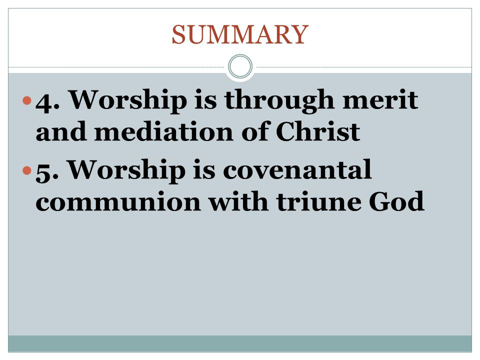 SUMMARY 4. Worship is through merit and mediation of Christ 5.