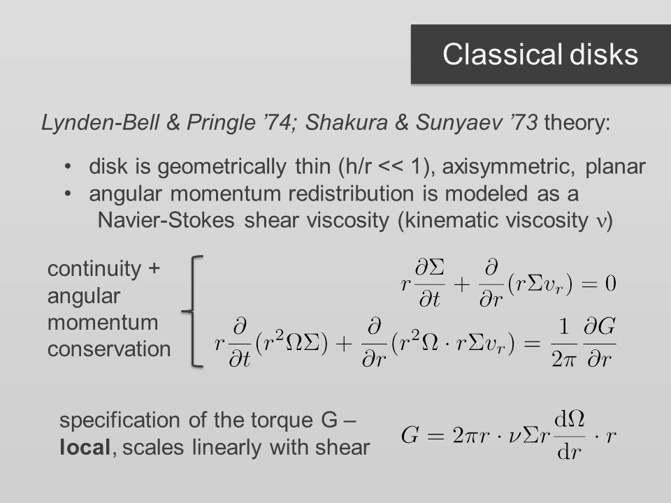 Classical disks Lynden-Bell & Pringle '74; Shakura & Sunyaev '73 theory: disk is geometrically thin (h/r << 1), axisymmetric, planar angular momentum redistribution is modeled as a Navier-Stokes shear viscosity (kinematic viscosity ) continuity + angular momentum conservation specification of the torque G – local, scales linearly with shear