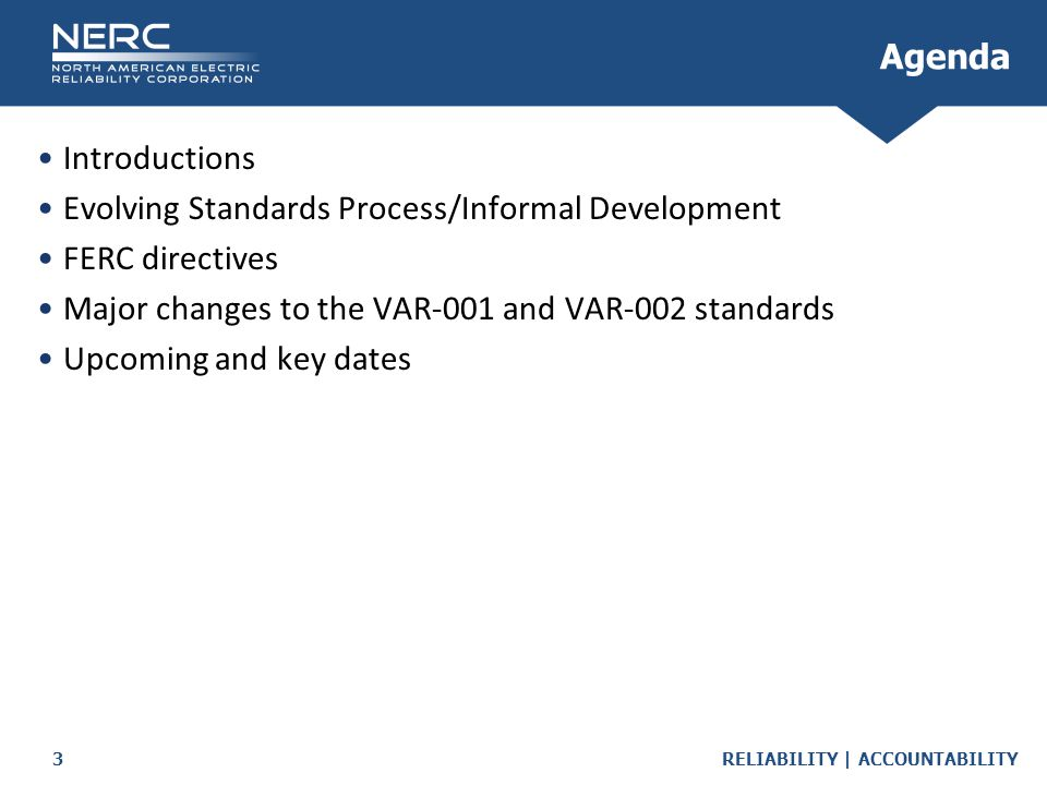 RELIABILITY | ACCOUNTABILITY3 Introductions Evolving Standards Process/Informal Development FERC directives Major changes to the VAR-001 and VAR-002 standards Upcoming and key dates Agenda