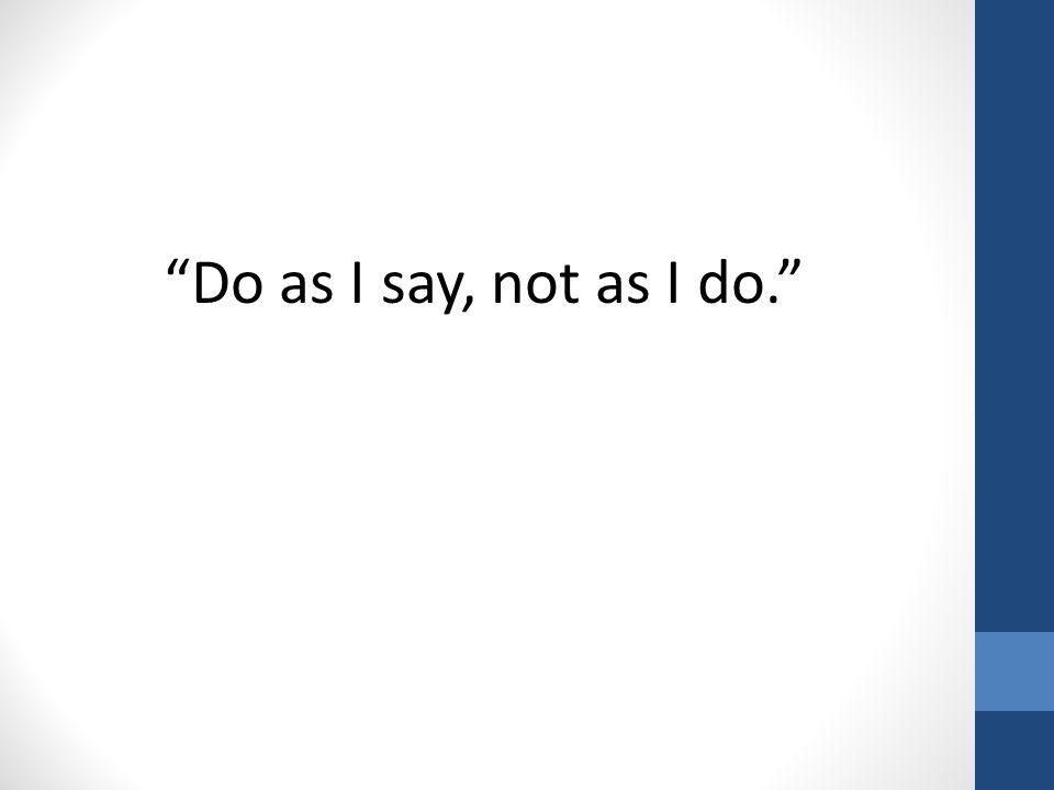 """Do as I say, not as I do."""