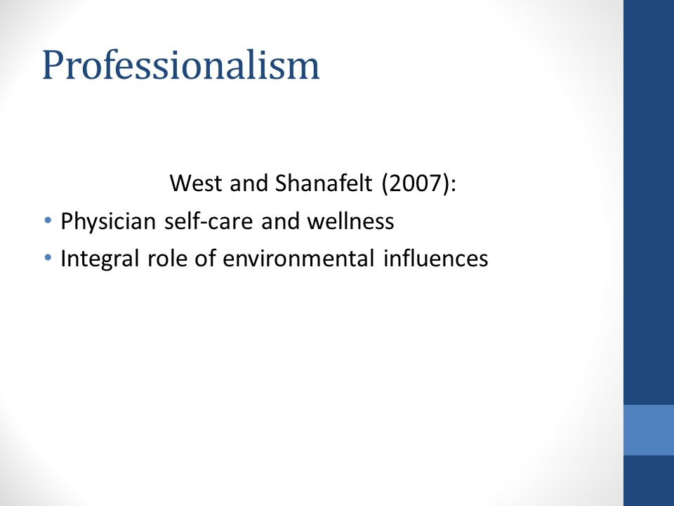 Professionalism West and Shanafelt (2007): Physician self-care and wellness Integral role of environmental influences