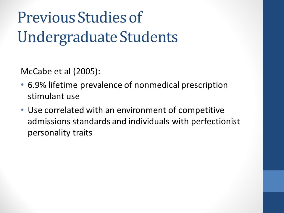 Previous Studies of Undergraduate Students McCabe et al (2005): 6.9% lifetime prevalence of nonmedical prescription stimulant use Use correlated with an environment of competitive admissions standards and individuals with perfectionist personality traits