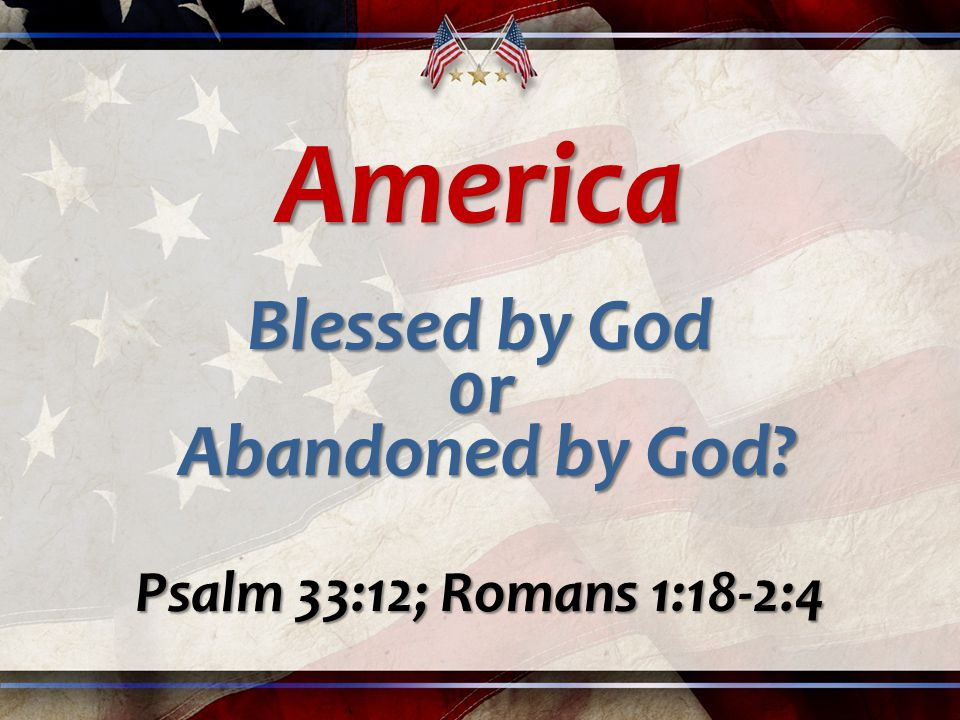 America Blessed by God 0r Abandoned by God Abandoned by God Psalm 33:12; Romans 1:18-2:4
