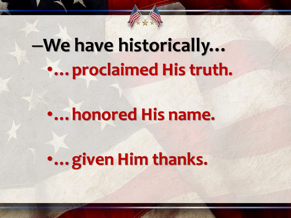 – We have historically… …proclaimed His truth. …proclaimed His truth.
