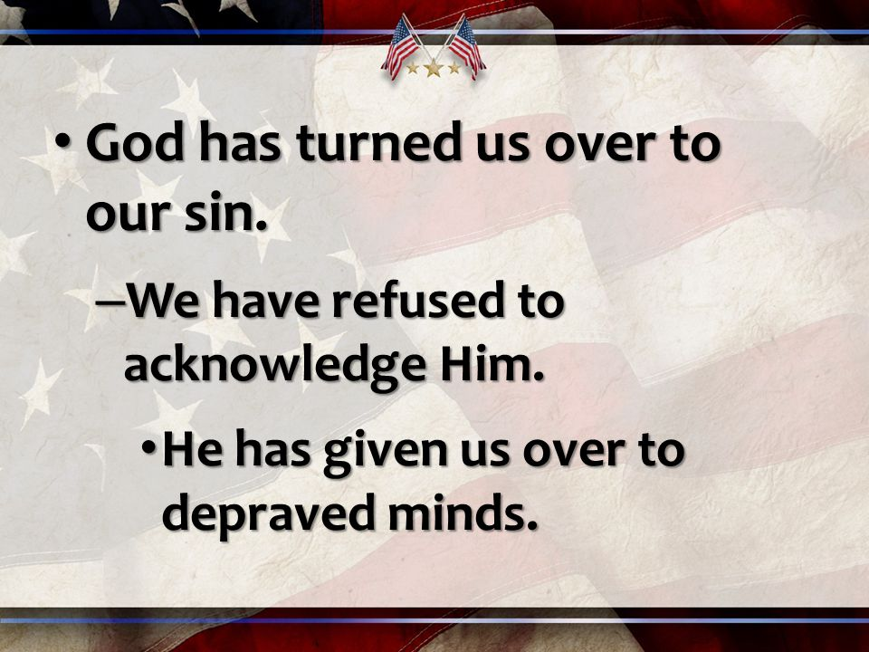 God has turned us over to our sin. God has turned us over to our sin.