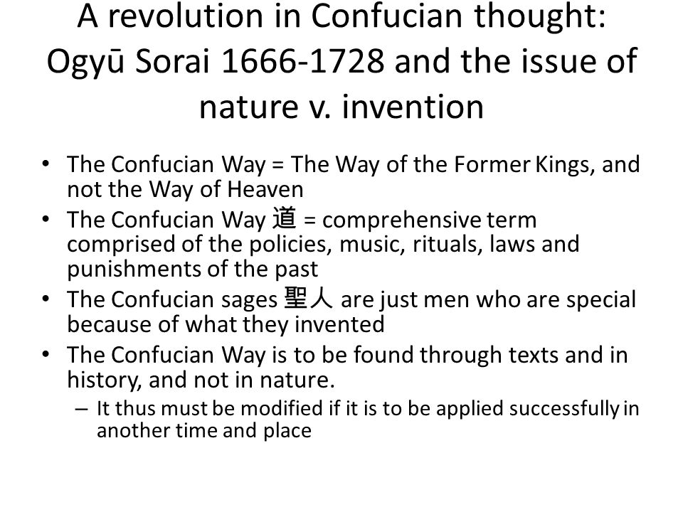 A revolution in Confucian thought: Ogyū Sorai 1666-1728 and the issue of nature v. invention The Confucian Way = The Way of the Former Kings, and not