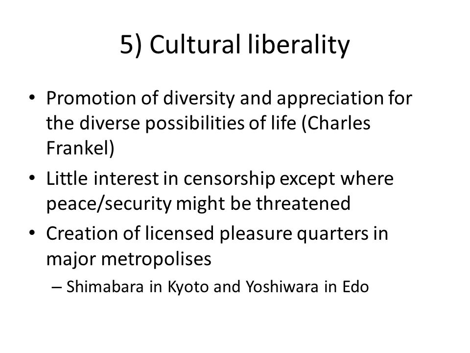 5) Cultural liberality Promotion of diversity and appreciation for the diverse possibilities of life (Charles Frankel) Little interest in censorship e