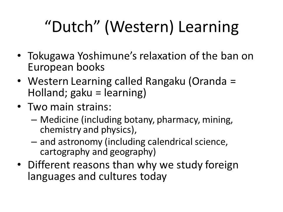 """Dutch"" (Western) Learning Tokugawa Yoshimune's relaxation of the ban on European books Western Learning called Rangaku (Oranda = Holland; gaku = lear"