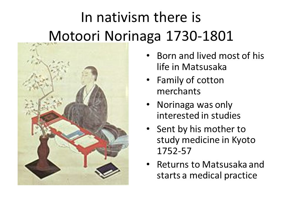In nativism there is Motoori Norinaga 1730-1801 Born and lived most of his life in Matsusaka Family of cotton merchants Norinaga was only interested i
