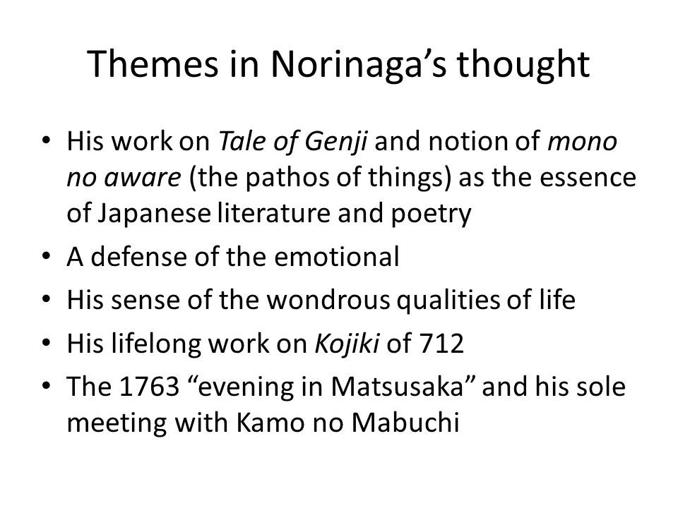 Themes in Norinaga's thought His work on Tale of Genji and notion of mono no aware (the pathos of things) as the essence of Japanese literature and po