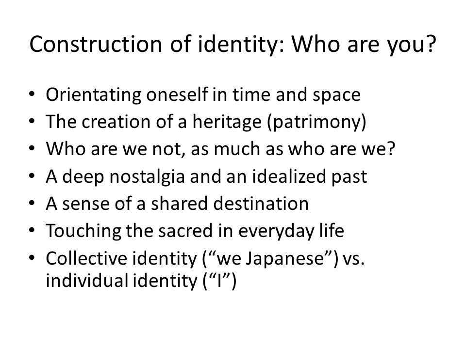 Construction of identity: Who are you? Orientating oneself in time and space The creation of a heritage (patrimony) Who are we not, as much as who are