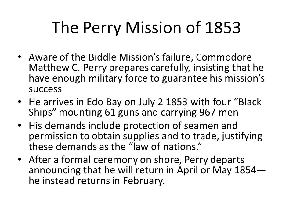 The Perry Mission of 1853 Aware of the Biddle Mission's failure, Commodore Matthew C. Perry prepares carefully, insisting that he have enough military
