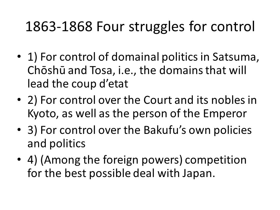 1863-1868 Four struggles for control 1) For control of domainal politics in Satsuma, Chōshū and Tosa, i.e., the domains that will lead the coup d'etat