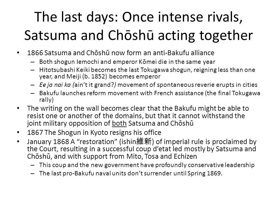 The last days: Once intense rivals, Satsuma and Chōshū acting together 1866 Satsuma and Chōshū now form an anti-Bakufu alliance – Both shogun Iemochi