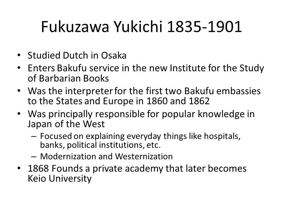 Fukuzawa Yukichi 1835-1901 Studied Dutch in Osaka Enters Bakufu service in the new Institute for the Study of Barbarian Books Was the interpreter for