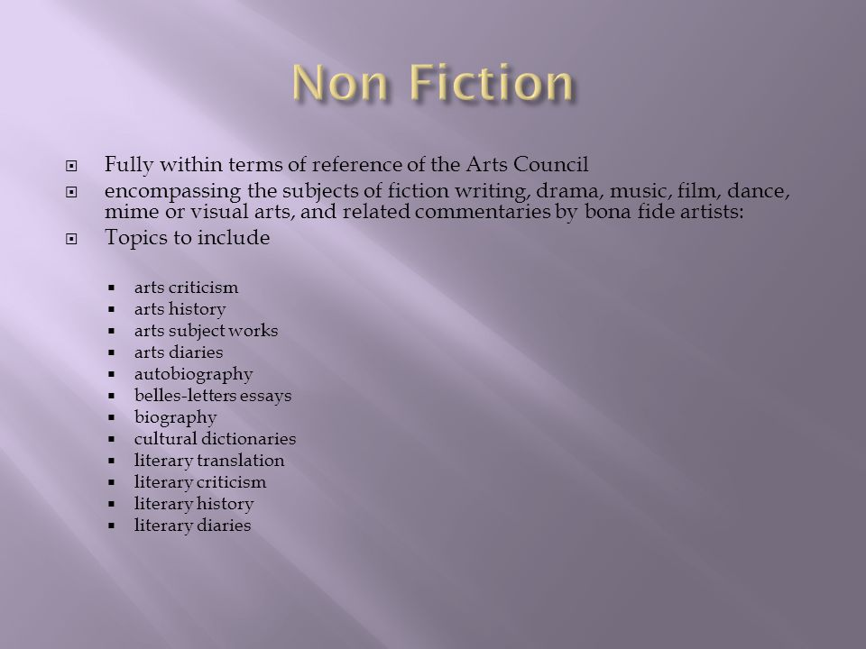  Fully within terms of reference of the Arts Council  encompassing the subjects of fiction writing, drama, music, film, dance, mime or visual arts, and related commentaries by bona fide artists:  Topics to include  arts criticism  arts history  arts subject works  arts diaries  autobiography  belles-letters essays  biography  cultural dictionaries  literary translation  literary criticism  literary history  literary diaries