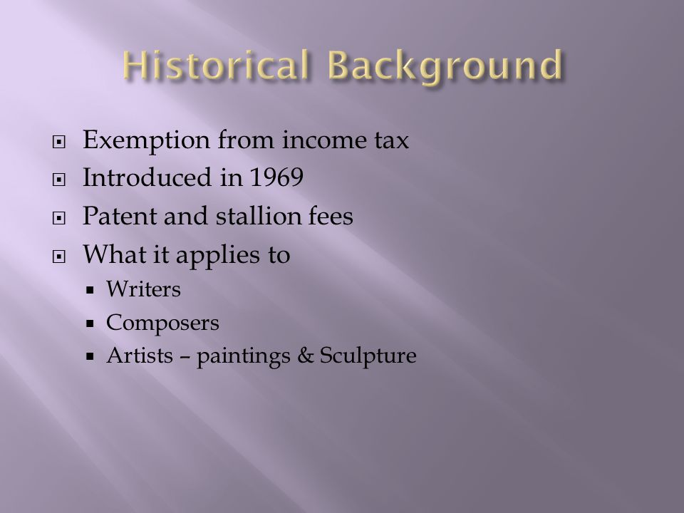  Exemption from income tax  Introduced in 1969  Patent and stallion fees  What it applies to  Writers  Composers  Artists – paintings & Sculpture