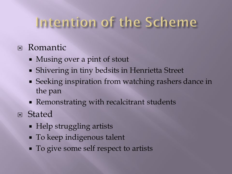  Romantic  Musing over a pint of stout  Shivering in tiny bedsits in Henrietta Street  Seeking inspiration from watching rashers dance in the pan  Remonstrating with recalcitrant students  Stated  Help struggling artists  To keep indigenous talent  To give some self respect to artists