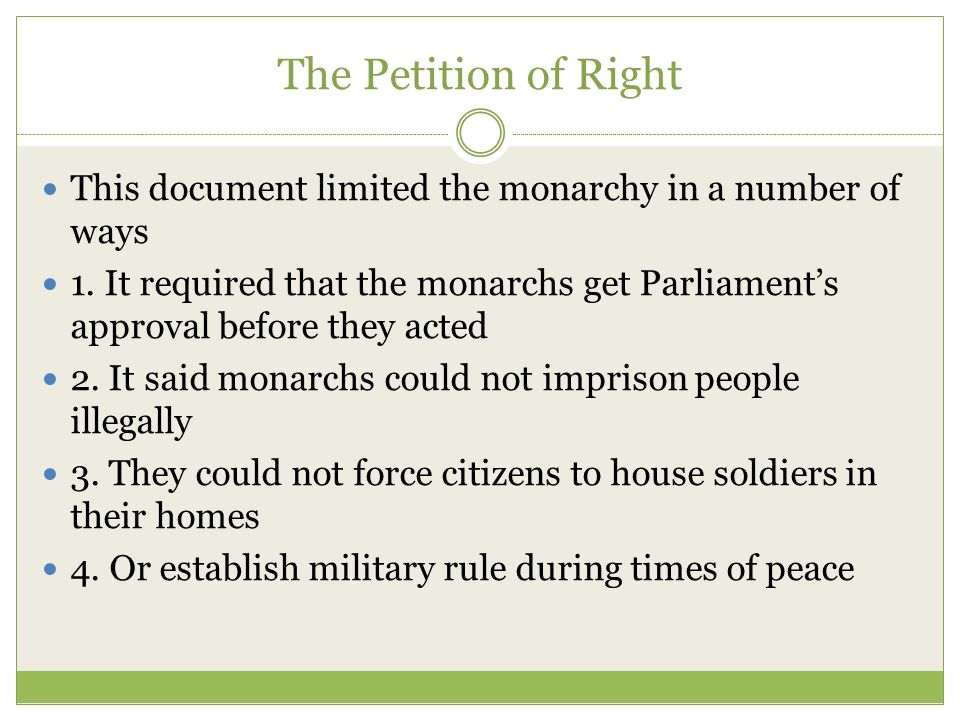 The English Bill of Rights This document established that the monarchy could not rule with out consent of Parliament It included a right to petition the government without any fear It also established free parliamentary elections It forbid the king from maintaining an army without Parliament's consent