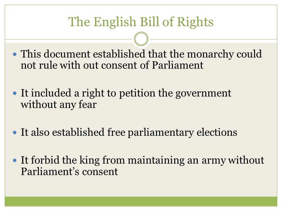 The English Bill of Rights This document established that the monarchy could not rule with out consent of Parliament It included a right to petition t