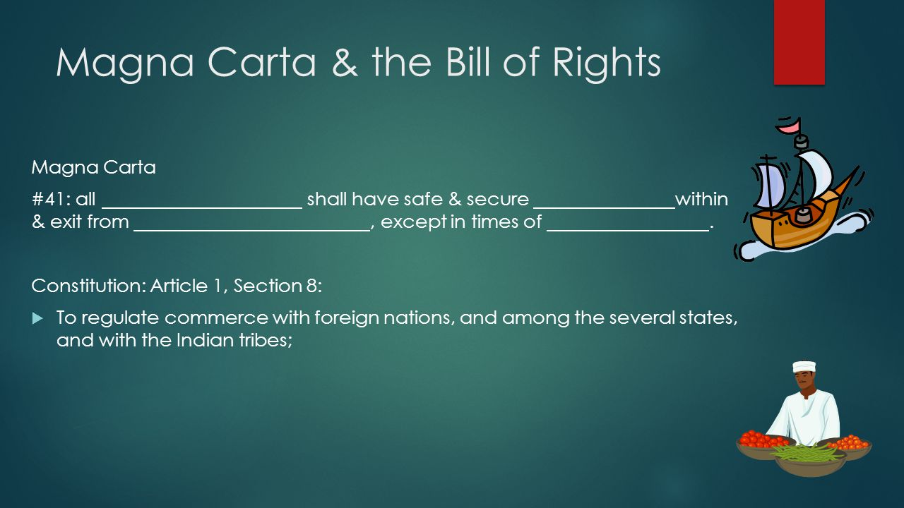 Magna Carta & the Bill of Rights Magna Carta #41: all shall have safe & secure within & exit from, except in times of.