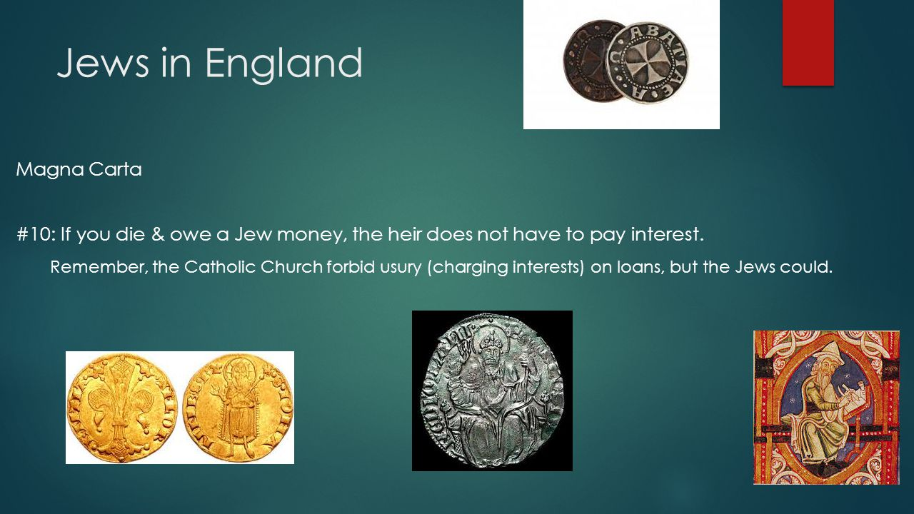 Jews in England Magna Carta #10: If you die & owe a Jew money, the heir does not have to pay interest. Remember, the Catholic Church forbid usury (cha