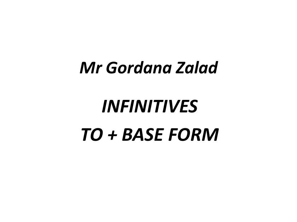 Mr Gordana Zalad INFINITIVES TO + BASE FORM